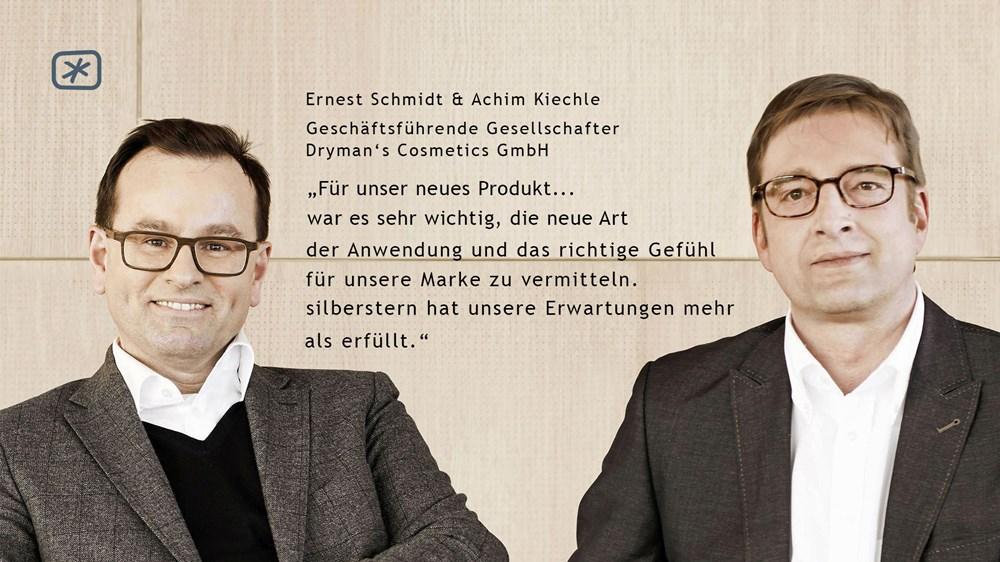 """Ernest Schmidt & Achim Kiechle (Geschäftsführende Gesellschafter Dryman's Cosmetics GmbH) - """"Für unser neues Produkt… war es sehr wichtig, die neue Art der Anwendung und das richtige Gefühl für unsere Marke zu vermitteln. silberstern hat unsere Erwartungen mehr als erfüllt."""""""