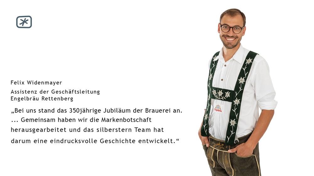 """Felix Widenmayer (Assistenz der Geschäftsleitung Engelbräu Rettenberg) - """"Bei uns stand das 350 jährige Jubiläum der Brauerei an. … Gemeinsam haben wir die Markenbotschaft herausgearbeitet und das silberstern Team hat darum eine eindrucksvolle Geschichte entwickelt."""""""